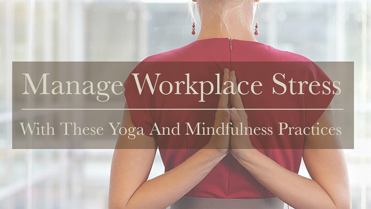 Manage Workplace Stress with These Yoga and Mindfulness Practices