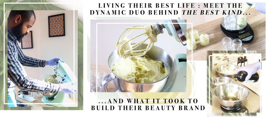 Living Their Best Life : Meet The Dynamic Duo Behind The Best Kind & What It Took To Build Their Beauty Brand