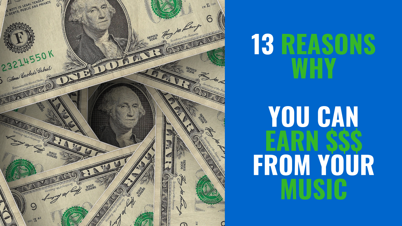 13 REASONS WHY... YOU CAN EARN $$$ FROM YOUR MUSIC