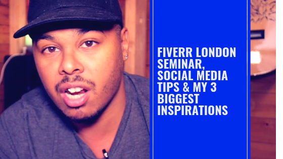 Fiverr London Seminar, Social Media Tips & My 3 Biggest Inspirations!