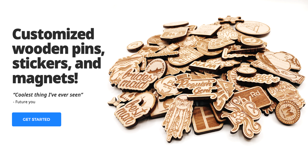 customized wooden pins, stickers, and keychains! Get Started