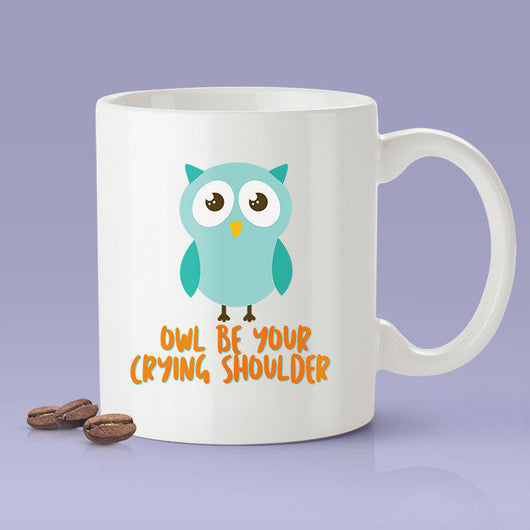 Owl Be Your Crying Shoulder [Funny Owl Coffee Mug] - Gift Idea