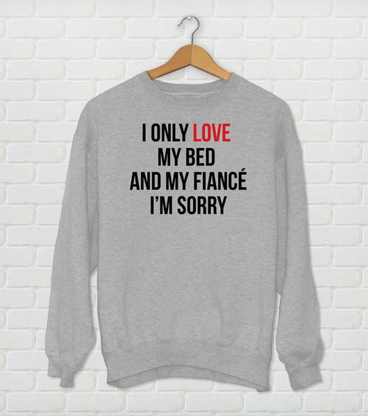 I Only Love My Bed And My Fiancé I'm Sorry - Drake Parody Sweatshirt - God's Plan - Funny Drake Gift