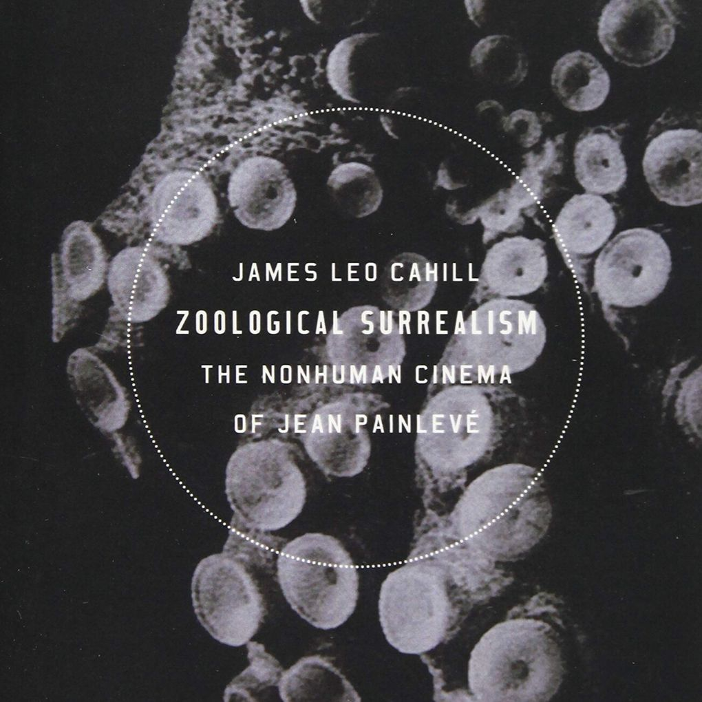 Zoological Surrealism The Nonhuman Cinema of Jean Painleve (Cahill)
