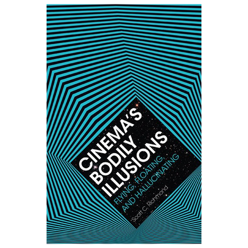 Cinema's Bodily Illusions: Flying, Floating, and Hallucinating (by Scott C. Richmond)
