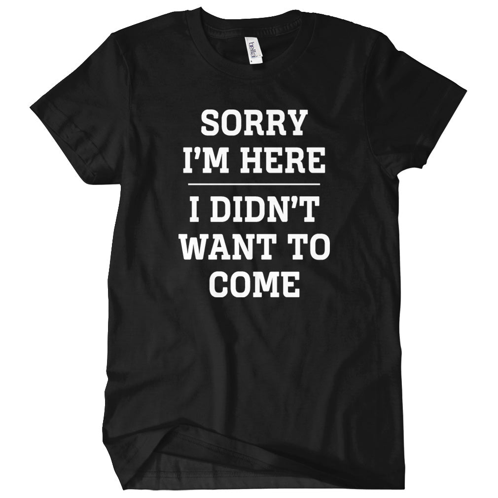 Sorry I'm Here T-shirt
