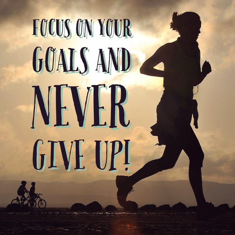 Focus On Your Goals & Never Give Up!