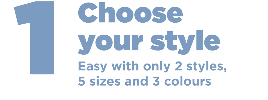 Step 1 Choose your style. Easy with only 2 styles, 5 sizes and 3 colours. Easy to size. Easy to fit. Comfy. Body friendly. Easy bra size guide. Find my bra size.