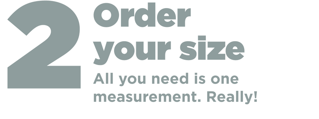 Step 2 Order your size. All you need is one measurement, really! Just measure around your ribcage below your armpits and the inch reading is your bra size. It's that easy. Easy to size. Easy to fit. Easy to adjust. Easy to wear. Easy care.