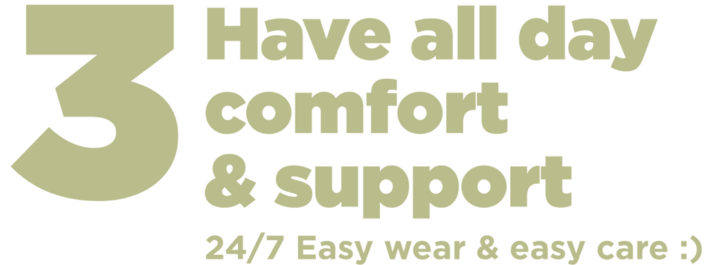Step 3 Have all day comfort and support. 24/7 easy wear and easy care. Easy to fit. Easy to size. Easy to wear. Easy to adjust. Easy care - machine wash and dry with no bleach or softener. Easy bra size. Find your bra size with just one measurement. Easy!