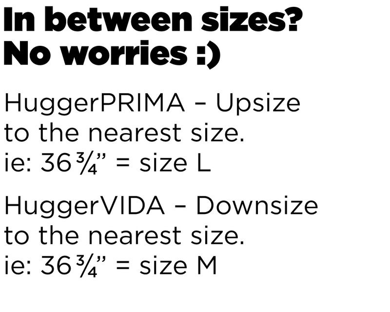 In between sizes? No worries! HuggerPRIMA: Upsize to the nearest size. ie. 36and three quarters = Size L. HuggerVIDA: downsize to the nearest size. ie. 36 and three quarters = Size M.