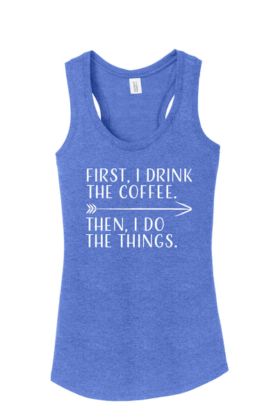 First I Drink the Coffee, Then I Do The Things Women's racer-back Tank top