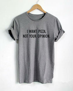 I want Pizza not Your Opinion T Shirt