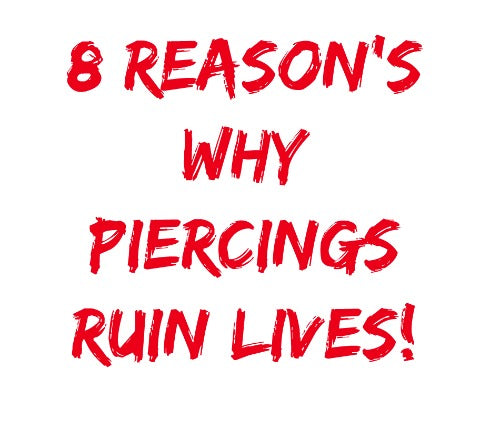 8 Reason's Why Body Piercing's Ruin Your Life!