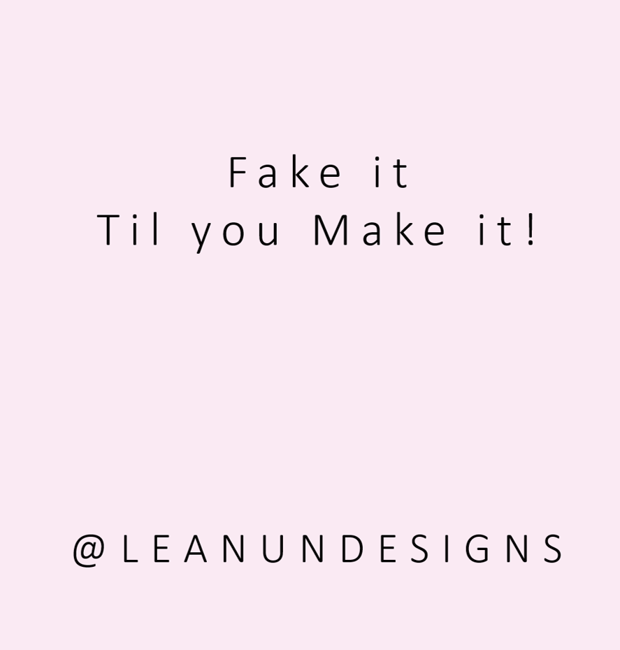 Fake it, Til you Make it!