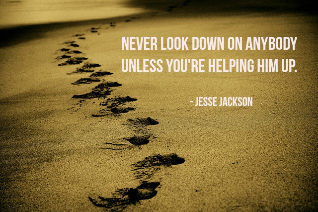 BLOG POST - NEVER LOOK DOWN ON ANYBODY UNLESS YOU'RE HELPING HIM UP. ~JESSE JACKSON