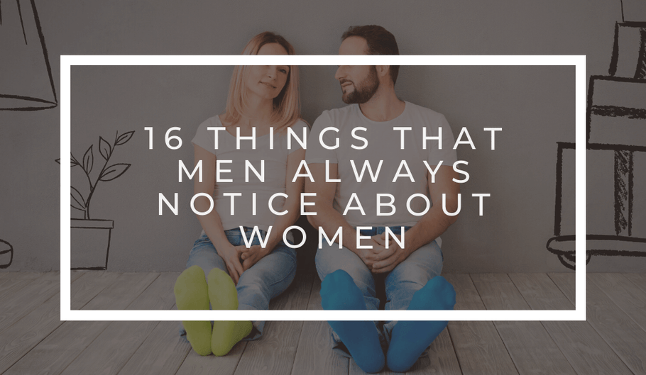 16 Things That Men Always Notice About Women
