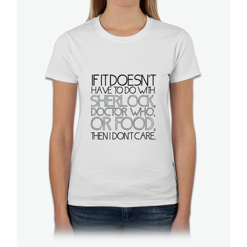 """If it doesn't have to do with Sherlock, Doctor Who or food then I don't care."" - Slogan T-Shirt Womens T-Shirt"