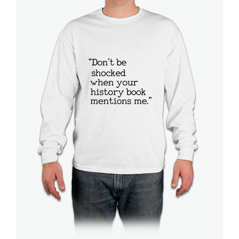 """Don't be shocked when your history book mentions me."" Long Sleeve T-Shirt"