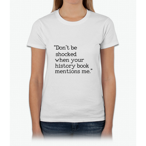 """Don't be shocked when your history book mentions me."" Womens T-Shirt"