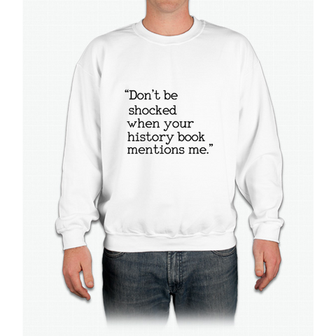 """Don't be shocked when your history book mentions me."" Crewneck Sweatshirt"