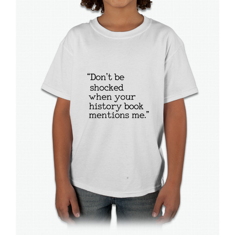 """Don't be shocked when your history book mentions me."" Young T-Shirt"