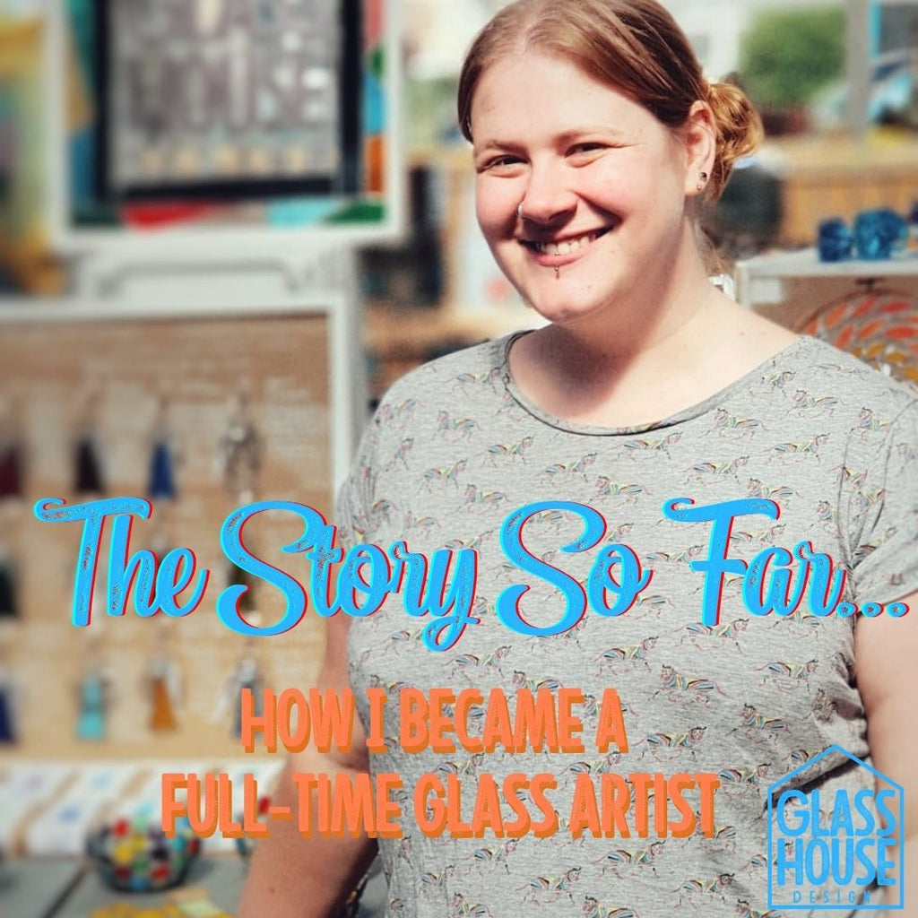 The Story So Far... How I Became A Full- Time Glass Artist