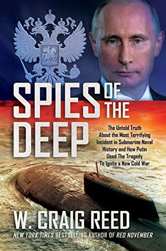 Kursk submarine book Spies of the Deep: The Untold Truth About the Most Terrifying Incident in Submarine Naval History and How Putin Used The Tragedy To Ignite a New Cold War