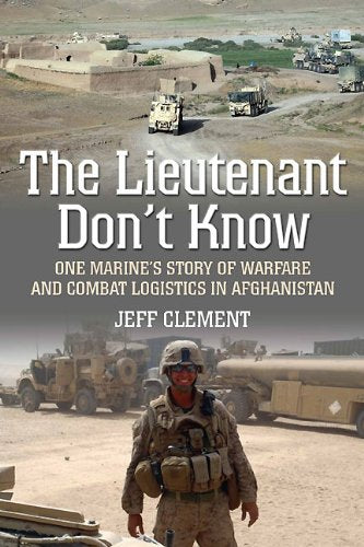 THE LIEUTENANT DON'T KNOW: One Marine's Story of Warfare and Combat Logistics in Afghanistan [ebook]