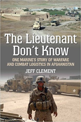 THE LIEUTENANT DON'T KNOW: ONE MARINE'S STORY OFWARFARE AND COMBAT LOGISTICS IN AFGHANISTAN - Veteran Leaders - Books by Veterans