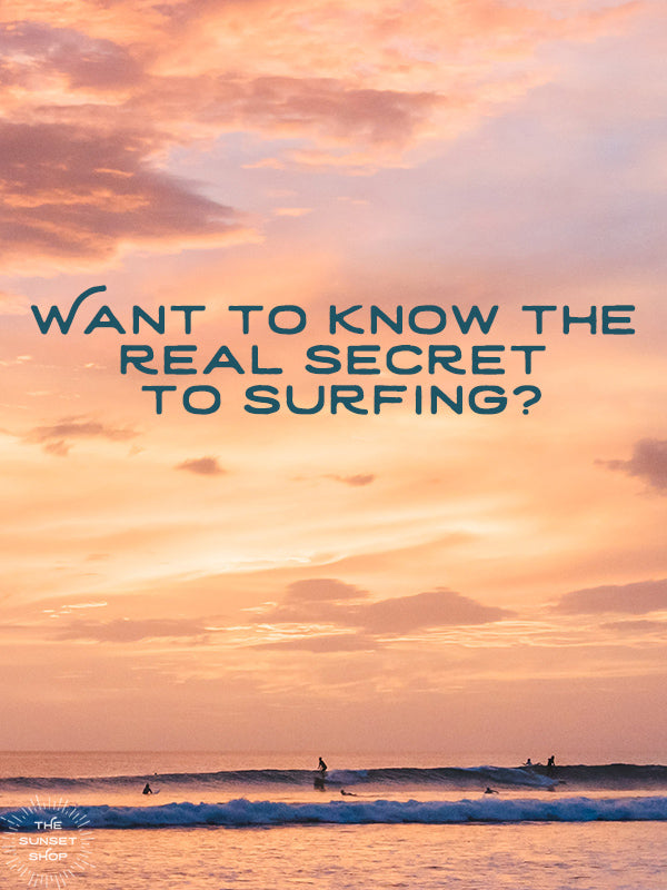 Want to know the real secret to surfing? By Kristen M. Brown of Samba to the Sea for The Sunset Shop.