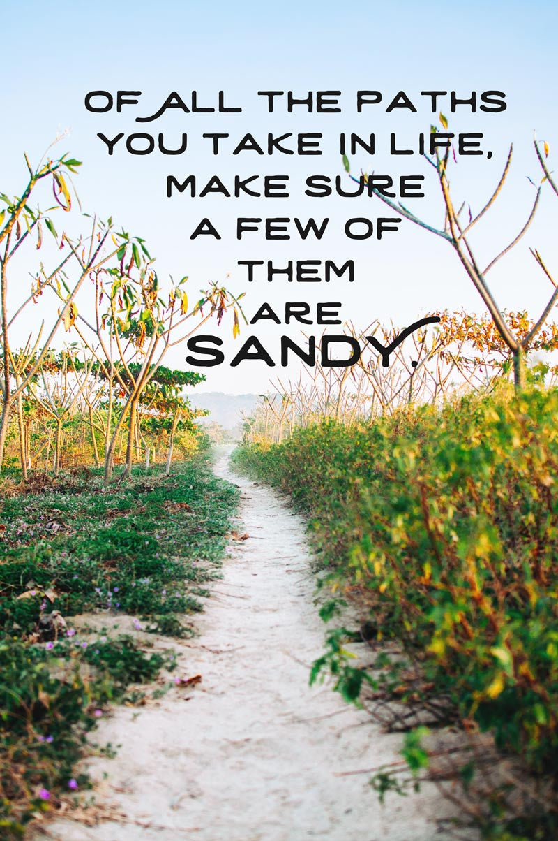 Of all the paths you take in life, make sure a few of them are sandy. Photographed by Kristen M. Brown, Samba to the Sea.