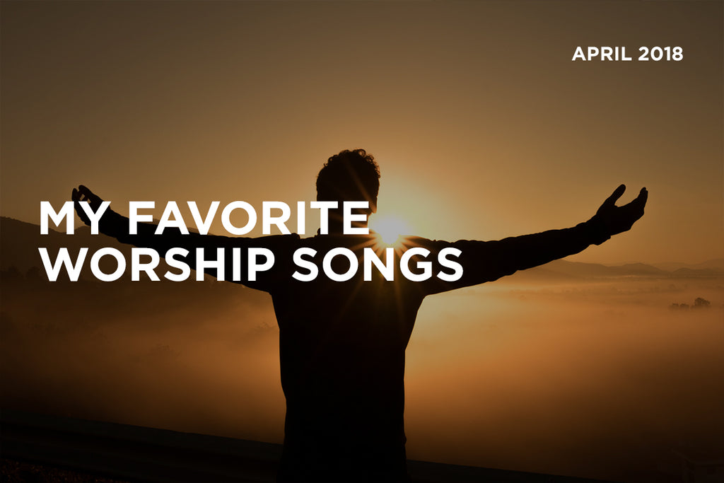 My Favorite Worship Songs - April 2018