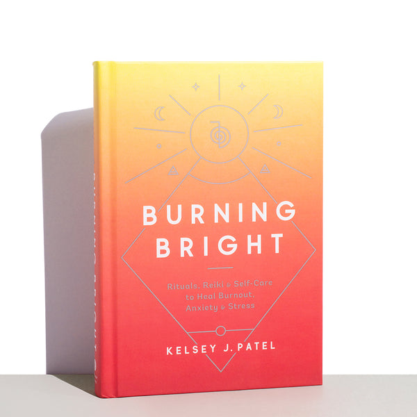 Burning Bright (Rituals, Reiki, and Self-Care to Heal Burnout, Anxiety, and Stress) by Kelsey J. Patel