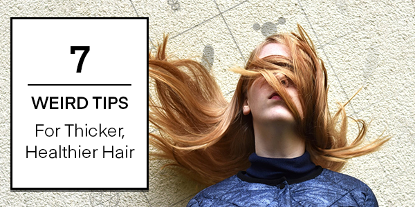 7 Weird Tips for Thicker, Healthier Hair...
