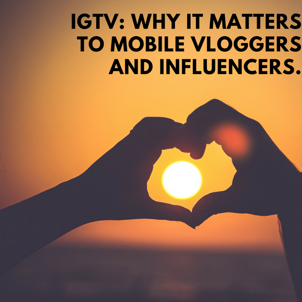 IGTV: Why It Matters to Mobile Vloggers and Influencers