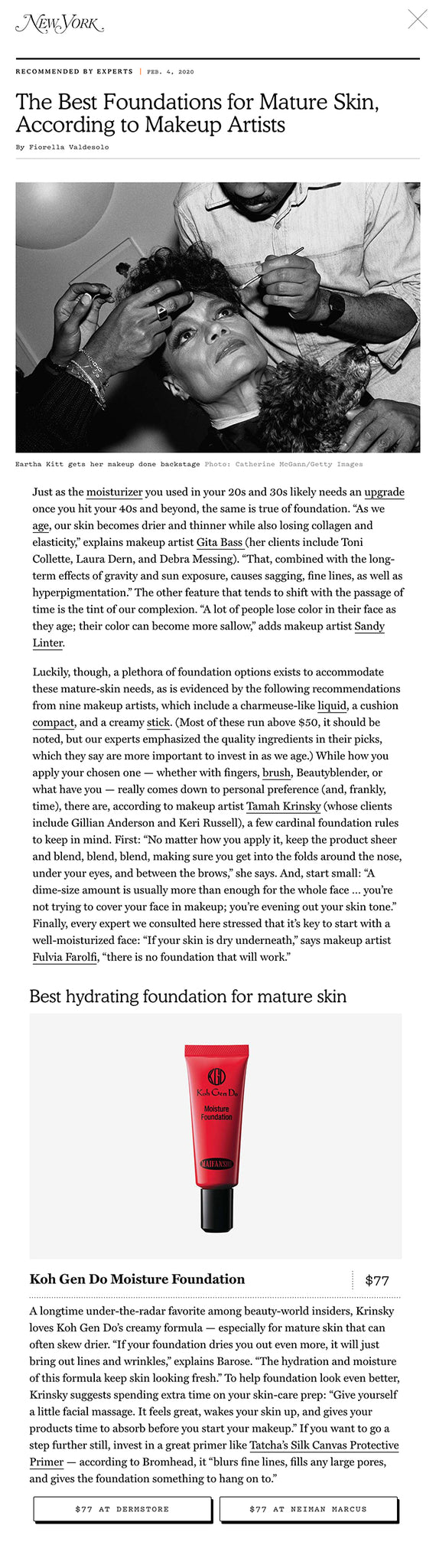 "Just as the moisturizer you used in your 20s and 30s likely needs an upgrade once you hit your 40s and beyond, the same is true of foundation. ""As we age, our skin becomes drier and thinner while also losing collagen and elasticity,"" explains makeup artist Gita Bass (her clients include Toni Collette, Laura Dern, and Debra Messing). ""That, combined with the long-term effects of gravity and sun exposure, causes sagging, fine lines, as well as hyperpigmentation."" The other feature that tends to shift with the passage of time is the tint of our complexion. ""A lot of people lose color in their face as they age; their color can become more sallow,"" adds makeup artist Sandy Linter.  Luckily, though, a plethora of foundation options exists to accommodate these mature-skin needs, as is evidenced by the following recommendations from nine makeup artists, which include a charmeuse-like liquid, a cushion compact, and a creamy stick. (Most of these run above $50, it should be noted, but our experts emphasized the quality ingredients in their picks, which they say are more important to invest in as we age.) While how you apply your chosen one — whether with fingers, brush, Beautyblender, or what have you — really comes down to personal preference (and, frankly, time), there are, according to makeup artist Tamah Krinsky (whose clients include Gillian Anderson and Keri Russell), a few cardinal foundation rules to keep in mind. First: ""No matter how you apply it, keep the product sheer and blend, blend, blend, making sure you get into the folds around the nose, under your eyes, and between the brows,"" she says. And, start small: ""A dime-size amount is usually more than enough for the whole face … you're not trying to cover your face in makeup; you're evening out your skin tone."" Finally, every expert we consulted here stressed that it's key to start with a well-moisturized face: ""If your skin is dry underneath,"" says makeup artist Fulvia Farolfi, ""there is no foundation that will work.""  Best overall foundation for mature skin Best hydrating foundation for mature skin A longtime under-the-radar favorite among beauty-world insiders, Krinsky loves Koh Gen Do's creamy formula — especially for mature skin that can often skew drier. ""If your foundation dries you out even more, it will just bring out lines and wrinkles,"" explains Barose. ""The hydration and moisture of this formula keep skin looking fresh."" To help foundation look even better, Krinsky suggests spending extra time on your skin-care prep: ""Give yourself a little facial massage. It feels great, wakes your skin up, and gives your products time to absorb before you start your makeup."" If you want to go a step further still, invest in a great primer like Tatcha's Silk Canvas Protective Primer — according to Bromhead, it ""blurs fine lines, fills any large pores, and gives the foundation something to hang on to."""