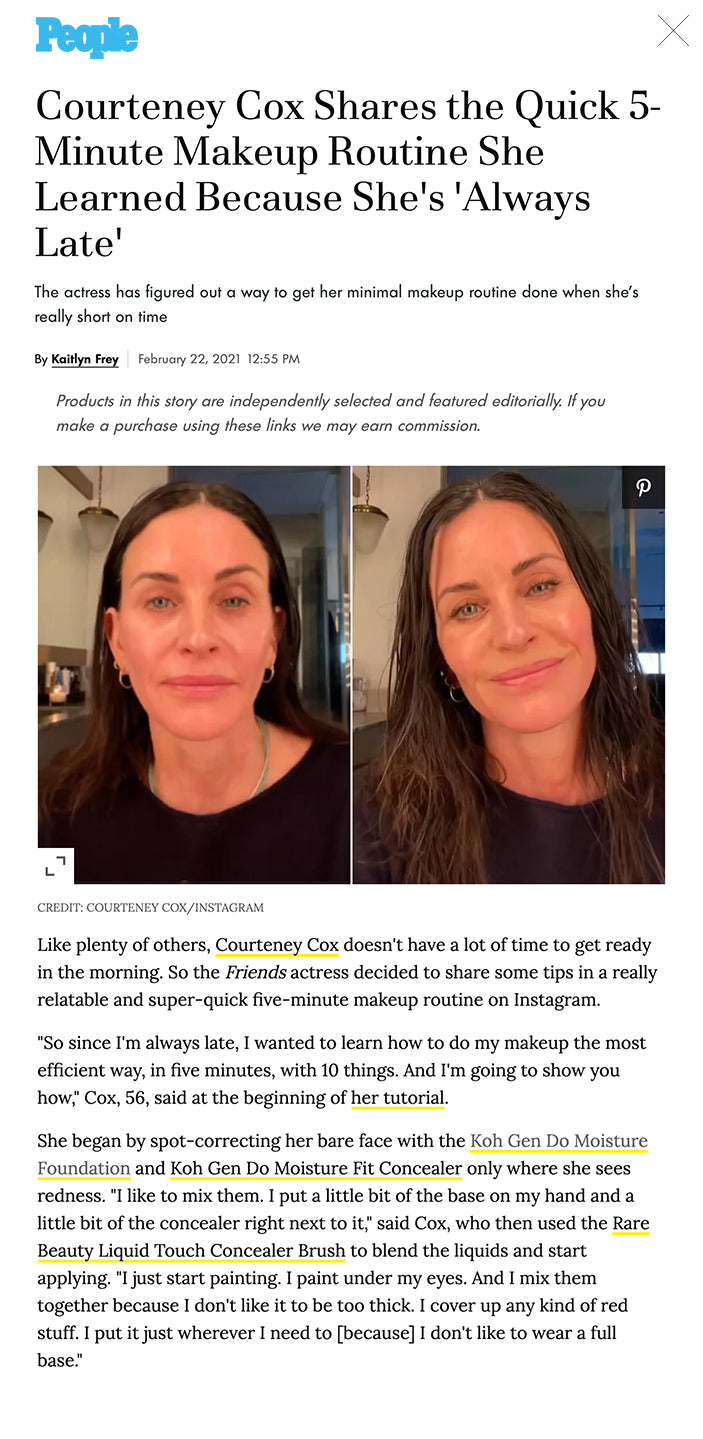 """The actress has figured out a way to get her minimal makeup routine done when she's really short on time  By Kaitlyn Frey February 22, 2021 12:55 PM Products in this story are independently selected and featured editorially. If you make a purchase using these links we may earn commission.   ADVERTISEMENT FB Tweet  More Courteney Cox/Instagram  CREDIT: COURTENEY COX/INSTAGRAM Like plenty of others, Courteney Cox doesn't have a lot of time to get ready in the morning. So the Friends actress decided to share some tips in a really relatable and super-quick five-minute makeup routine on Instagram.  """"So since I'm always late, I wanted to learn how to do my makeup the most efficient way, in five minutes, with 10 things. And I'm going to show you how,"""" Cox, 56, said at the beginning of her tutorial.  She began by spot-correcting her bare face with the Koh Gen Do Moisture Foundation and Koh Gen Do Moisture Fit Concealer only where she sees redness. """"I like to mix them. I put a little bit of the base on my hand and a little bit of the concealer right next to it,"""" said Cox, who then used the Rare Beauty Liquid Touch Concealer Brush to blend the liquids and start applying. """"I just start painting. I paint under my eyes. And I mix them together because I don't like it to be too thick. I cover up any kind of red stuff. I put it just wherever I need to [because] I don't like to wear a full base.""""  ADVERTISING   She followed with Stila Convertible Color Cream Blush to warm up the complexion. """"I put it here on my cheeks. I put it on my nose, my chin and that's that,"""" Cox said.  Then she focuses on the eyes. """"I get my favorite eye pencil by Tom Ford. I can't read the name of it cause it's so worn out but it's a bronze color. You don't have to use this color but I like it,"""" the star said. Cox explained that she uses the kohl pencil to draw a thin line along her upper lashes for definition.  """"One of the reasons I have to do this is I got my eyes tattooed a long time ago and it's this we"""