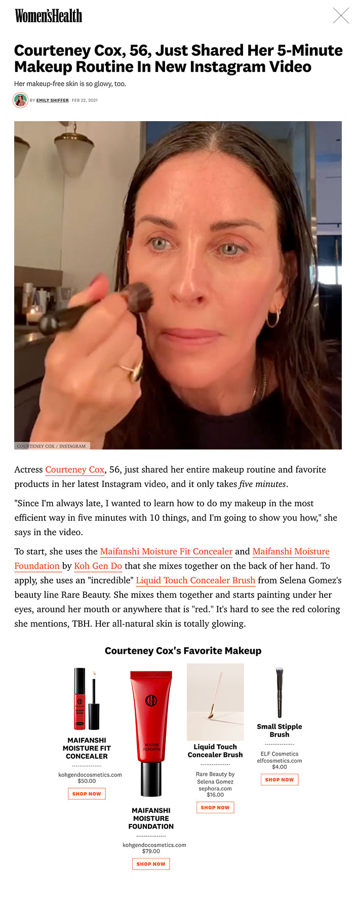 """Actress Courteney Cox, 56, just shared her entire makeup routine and favorite products in her latest Instagram video, and it only takes five minutes.  """"Since I'm always late, I wanted to learn how to do my makeup in the most efficient way in five minutes with 10 things, and I'm going to show you how,"""" she says in the video.  To start, she uses the Maifanshi Moisture Fit Concealer and Maifanshi Moisture Foundation by Koh Gen Do that she mixes together on the back of her hand. To apply, she uses an """"incredible"""" Liquid Touch Concealer Brush from Selena Gomez's beauty line Rare Beauty. She mixes them together and starts painting under her eyes, around her mouth or anywhere that is """"red."""" It's hard to see the red coloring she mentions, TBH. Her all-natural skin is totally glowing.  MORE FROM WOMEN'S HEALTH Peyton List Does A """"Body Scan""""    WATCH: Peyton List Does A """"Body Scan""""  This content is imported from Instagram. You may be able to find the same content in another format, or you may be able to find more information, at their web site.  ADVERTISEMENT - CONTINUE READING BELOW   After that, she uses E.l.f's Stipple Brush to apply Stila's Cream Blush that she applies on her cheeks and also uses to highlight her nose and chin. Next, she starts on her eyes with her """"favorite eye pencil"""" called Eye Kohl Intense by Tom Ford that is a bronzy color.  She says that she does a """"messy but close line towards her lashes"""" to cover up the tattooing she had done at her lash line """"a long time ago"""" that has turned blue.  """"It's this weird blue...I hate it. I don't recommend that!"""" she says.  This content is imported from {embed-name}. You may be able to find the same content in another format, or you may be able to find more information, at their web site.  Next, she takes a lighter brown color eye pencil to line her lower lashes using a NYX Slim Eye Pencil, and buffs out both her lash lines with a smaller brush to prevent harsh lines. Then she curls her lashes """"because my lashes are re"""