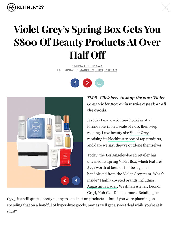Violet Grey's Spring Box Gets You $800 Of Beauty Products At Over Half Off KARINA HOSHIKAWA LAST UPDATED MARCH 22, 2021, 7:00 AM  Various skin care and makeup products are arranged in a flatlay on a background of peach, lavender, dark green, and navy quadrants.  TLDR: Click here to shop the 2021 Violet Grey Violet Box or just take a peek at all the goods. If your skin-care routine clocks in at a formidable 11 on a scale of 1-10, then keep reading. Luxe beauty site Violet Grey is reprising its blockbuster box of top products, and dare we say, they've outdone themselves. Today, the Los Angeles-based retailer has unveiled its spring Violet Box, which features $791 worth of best-of-the-best goods handpicked from the Violet Grey team. What's inside? Highly coveted brands including Augustinus Bader, Westman Atelier, Leonor Greyl, Koh Gen Do, and more. Retailing for $375, it's still quite a pretty penny to shell out on products — but if you were planning on spending that on a handful of hyper-luxe goods, may as well get a sweet deal while you're at it, right? ADVERTISEMENT  Past boxes have consistently sold out within 24 hours of hitting the website, so if you're ready to drop some cash (or split the cost among fellow beauty-loving friends), we suggest you act fast. Shop the box below, and peruse the à la carte products if you miss your chance on the epic bundle. SHOP 9 PRODUCTS  WESTMAN ATELIER Lit Up Highlight Stick BUY $48.00 VIOLET GREY  LEONOR GREYL Eclat Naturel Nourishing And Protective St... BUY $46.00 VIOLET GREY  AUGUSTINUS BADER The Cream BUY $85.00 VIOLET GREY  KOH GEN DO Cleansing Spa Water Cloths BUY $59.00 VIOLET GREY  SUSANNE KAUFMANN Eye Cream Line A BUY $251.00 VIOLET GREY  111SKIN Sub-zero De-puffing Energy Facial Mask BUY $135.00 VIOLET GREY  ROYAL FERN Phytoactive Skin Perfecting Essence BUY $85.00 VIOLET GREY  MACRENE ACTIVES High Performance Neck And Décolletage Trea... BUY $295.00 VIOLET GREY  KOH GEN DO Pure Cotton BUY $19.00 VIOLET GREY At Refiner