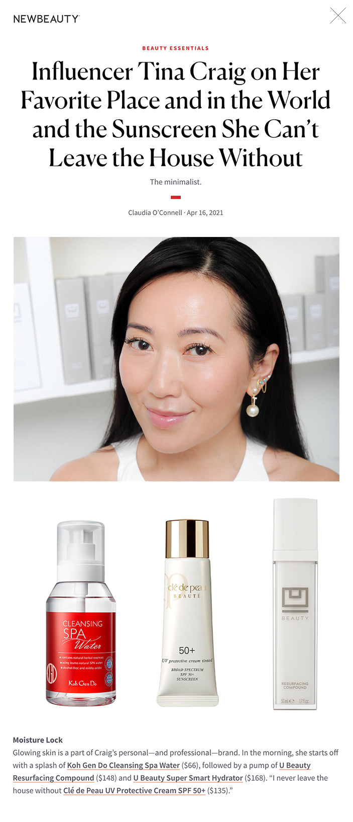 """Influencer Tina Craig on Her Favorite Place and in the World and the Sunscreen She Can't Leave the House Without The minimalist. Claudia O'Connell · Apr 16, 2021 Influencer Tina Craig on Her Favorite Place and in the World and the Sunscreen She Can't Leave the House Without featured image This article first appeared in the Spring 2021 issue of New Beauty. Click here to subscribe From the creation of one of the first-ever fashion blogs, Bagsnob, to a popular beauty hack–themed TikTok channel, entrepreneur Tina Craig likes to stay busy, with her latest sights on U Beauty: a science-based skin-care line that aims to unclutter routines.  Night Light """"I always light a candle beforeI begin my evening skin-care routine. My favorite is the Cander Paris #01 ($92)—it has hints of firewood, citrus and pine.""""   Advertisement Heart of Hearts Craig's birthplace, Taipei, Taiwan, has a special place in her heart. """"This little island is known for the best Chinese cuisine in the world and a nightlife scene that puts New York City to shame. If you crave a quiet escape, sparkling turquoise waters and majestic mountain retreats are only miles away.""""  Space Cadet With the prospect of commercial space flight becoming a near reality, she shares her fantasy of exploring the celestial expanse. """"I have always dreamt of visiting the moon, and now with the launch of SpaceX x NASA, I am ready!""""  It's Personal At NewBeauty, we get the most trusted information from the beauty authority delivered right to your inbox   Advertisement  Moisture Lock Glowing skin is a part of Craig's personal—and professional—brand. In the morning, she starts off with a splash of Koh Gen Do Cleansing Spa Water ($66), followed by a pump of U Beauty Resurfacing Compound ($148) and U Beauty Super Smart Hydrator ($168). """"I never leave the house without Clé de Peau UV Protective Cream SPF 50+ ($135).""""  Green Team Craig doesn't drink coffee or alcohol too often, but matcha green tea is a necessity. """"My matcha tea is my only """