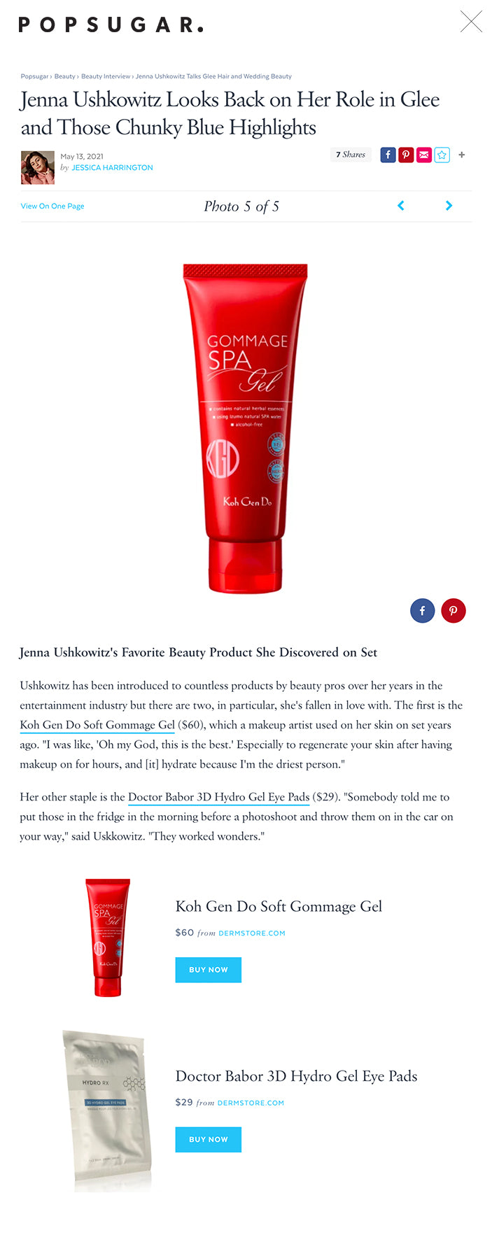 """Jenna Ushkowitz Looks Back on Her Role in Glee and Those Chunky Blue Highlights  May 13, 2021 by JESSICA HARRINGTON 7 Shares      View On One PagePhoto 5 of 5     Jenna Ushkowitz's Favorite Beauty Product She Discovered on Set ← USE ARROW KEYS → Image Source: dermstore.com Jenna Ushkowitz's Favorite Beauty Product She Discovered on Set Ushkowitz has been introduced to countless products by beauty pros over her years in the entertainment industry but there are two, in particular, she's fallen in love with. The first is the Koh Gen Do Soft Gommage Gel ($60), which a makeup artist used on her skin on set years ago. """"I was like, 'Oh my God, this is the best.' Especially to regenerate your skin after having makeup on for hours, and [it] hydrate because I'm the driest person.""""  Her other staple is the Doctor Babor 3D Hydro Gel Eye Pads ($29). """"Somebody told me to put those in the fridge in the morning before a photoshoot and throw them on in the car on your way,"""" said Uskkowitz. """"They worked wonders.""""  Jenna Ushkowitz's Favorite Beauty Product She Discovered on Set Koh Gen Do Soft Gommage Gel $60 from DERMSTORE.COM BUY NOW Doctor Babor 3D Hydro Gel Eye Pads Doctor Babor 3D Hydro Gel Eye Pads $29 from DERMSTORE.COM BUY NOW"""