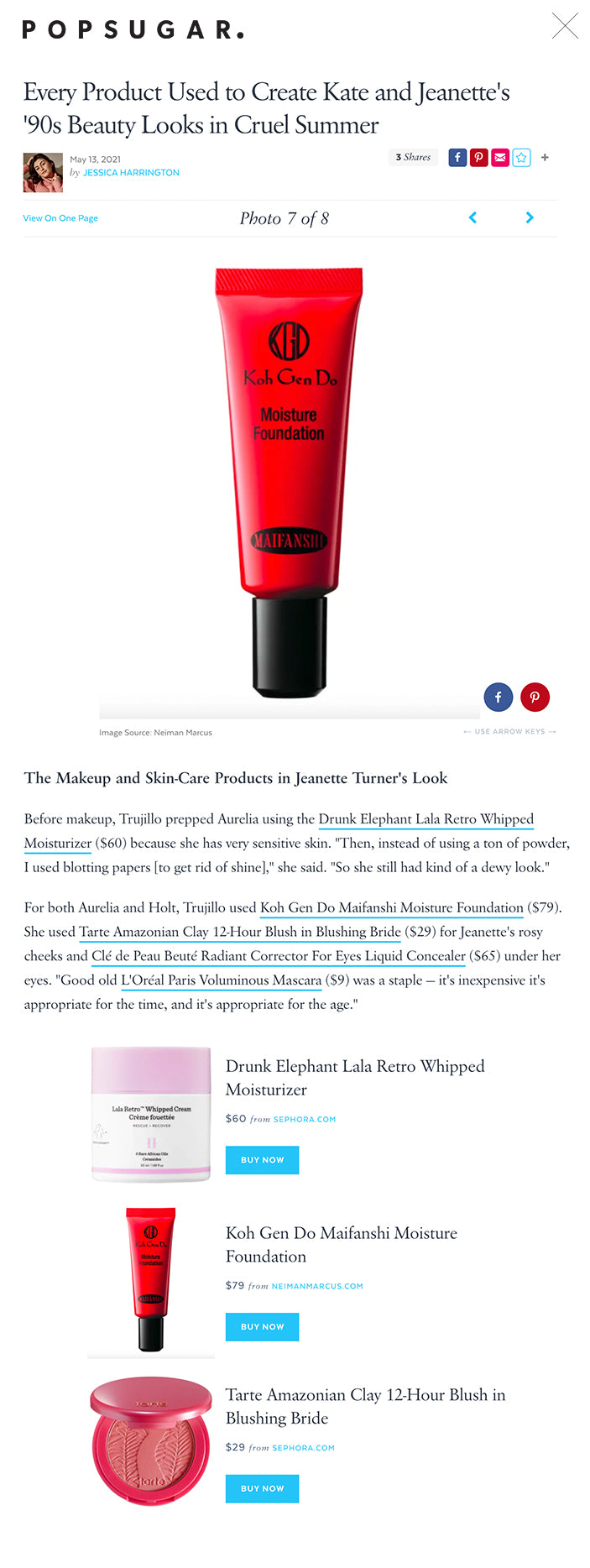 """Every Product Used to Create Kate and Jeanette's '90s Beauty Looks in Cruel Summer  May 13, 2021 by JESSICA HARRINGTON 3 Shares      View On One PagePhoto 7 of 8     The Makeup and Skin-Care Products in Jeanette Turner's Look ← USE ARROW KEYS → Image Source: Neiman Marcus The Makeup and Skin-Care Products in Jeanette Turner's Look Before makeup, Trujillo prepped Aurelia using the Drunk Elephant Lala Retro Whipped Moisturizer ($60) because she has very sensitive skin. """"Then, instead of using a ton of powder, I used blotting papers [to get rid of shine],"""" she said. """"So she still had kind of a dewy look.""""  For both Aurelia and Holt, Trujillo used Koh Gen Do Maifanshi Moisture Foundation ($79). She used Tarte Amazonian Clay 12-Hour Blush in Blushing Bride ($29) for Jeanette's rosy cheeks and Clé de Peau Beuté Radiant Corrector For Eyes Liquid Concealer ($65) under her eyes. """"Good old L'Oréal Paris Voluminous Mascara ($9) was a staple — it's inexpensive it's appropriate for the time, and it's appropriate for the age.""""  Drunk Elephant Lala Retro Whipped Moisturizer Drunk Elephant Lala Retro Whipped Moisturizer $60 from SEPHORA.COM BUY NOW The Makeup and Skin-Care Products in Jeanette Turner's Look Koh Gen Do Maifanshi Moisture Foundation $79 from NEIMANMARCUS.COM BUY NOW Tarte Amazonian Clay 12-Hour Blush in Blushing Bride Tarte Amazonian Clay 12-Hour Blush in Blushing Bride $29 from SEPHORA.COM BUY NOW Clé De Peau Beuté Radiant Corrector for Eyes Liquid Concealer Clé De Peau Beuté Radiant Corrector for Eyes Liquid Concealer $65 from NORDSTROM.COM BUY NOW L'Oréal Paris Voluminous Original Mascara L'Oréal Paris Voluminous Original Mascara $9 from ULTA.COM BUY NOW"""