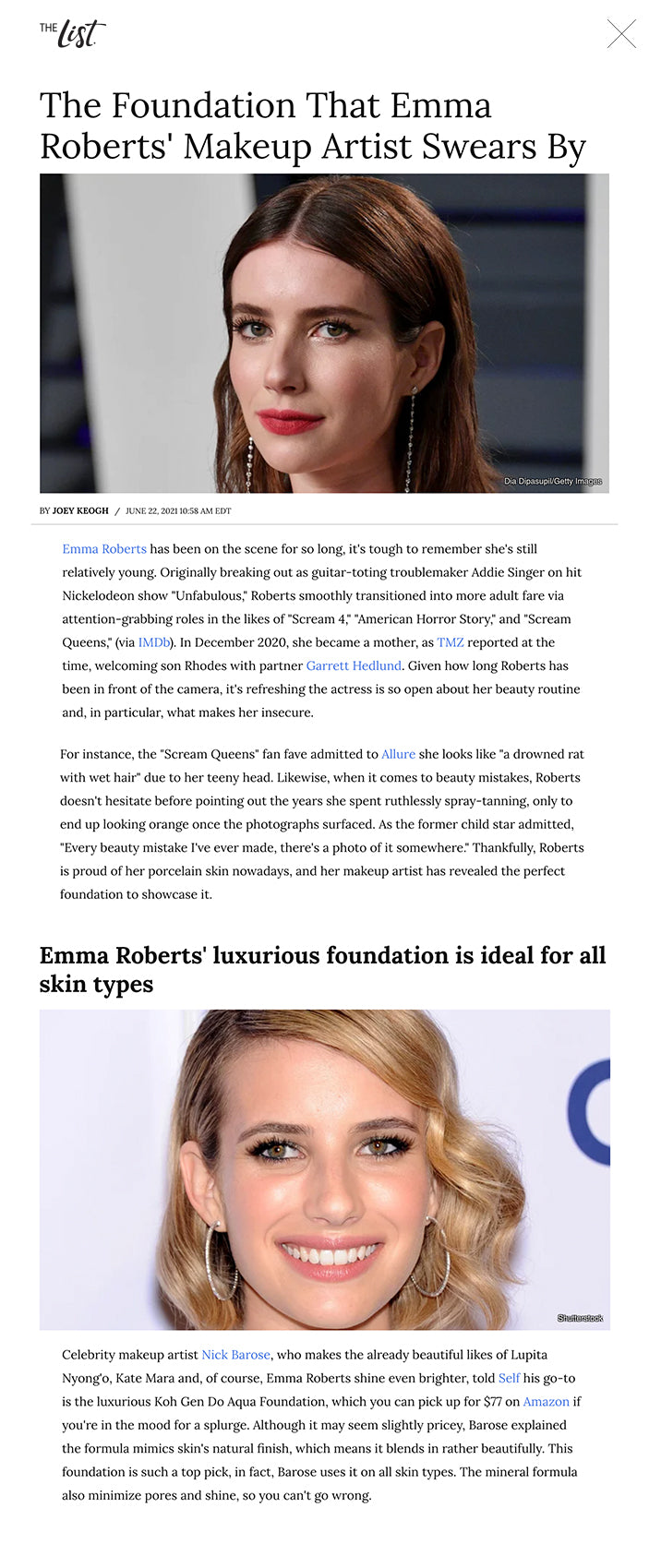 """The Foundation That Emma Roberts' Makeup Artist Swears By Dia Dipasupil/Getty Images BYJOEY KEOGH/JUNE 22, 2021 10:58 AM EDT Emma Roberts has been on the scene for so long, it's tough to remember she's still relatively young. Originally breaking out as guitar-toting troublemaker Addie Singer on hit Nickelodeon show """"Unfabulous,"""" Roberts smoothly transitioned into more adult fare via attention-grabbing roles in the likes of """"Scream 4,""""""""American Horror Story,""""and """"Scream Queens,""""(via IMDb). In December 2020, she became a mother, as TMZ reported at the time, welcoming son Rhodes with partner Garrett Hedlund.Given how long Roberts has been in front of the camera, it's refreshingthe actress is so open about her beauty routine and, in particular, what makes her insecure.   For instance, the """"Scream Queens""""fan fave admitted to Allure she looks like """"a drowned rat with wet hair"""" due to her teeny head. Likewise, when it comes to beauty mistakes,Roberts doesn't hesitate before pointing out the years she spent ruthlessly spray-tanning, only to end up looking orange once the photographs surfaced.As the former child star admitted, """"Every beauty mistake I've ever made, there's a photo of it somewhere."""" Thankfully, Roberts is proud of her porcelain skin nowadays, and her makeup artist has revealed the perfect foundation to showcase it.  Emma Roberts' luxurious foundation is ideal for all skin types Shutterstock Celebrity makeup artistNick Barose, who makes the already beautiful likes of Lupita Nyong'o, Kate Mara and, of course, Emma Roberts shine even brighter, toldSelfhis go-to is the luxuriousKoh Gen Do Aqua Foundation, which you can pick up for $77 on Amazon if you're in the mood for a splurge. Although it may seem slightly pricey, Barose explained the formula mimics skin's natural finish, which means it blends in rather beautifully. This foundation is such a top pick, in fact, Barose uses it on all skin types. The mineral formula also minimize pores and shine, so you can't go """