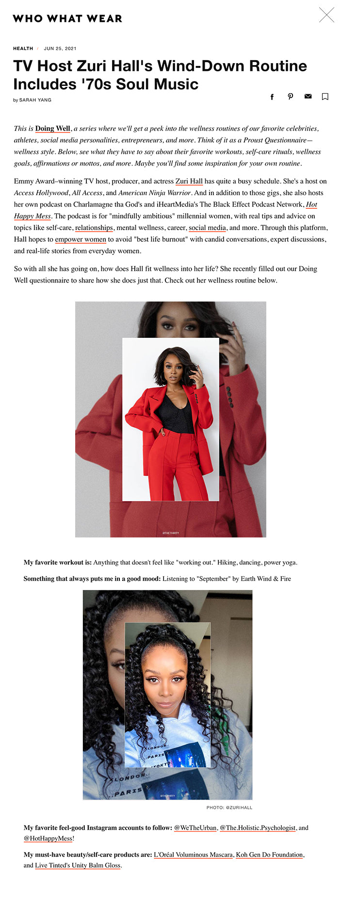 """HEALTH  JUN 25, 2021 TV Host Zuri Hall's Wind-Down Routine Includes '70s Soul Music by SARAH YANG facebook pinterest email Favorite  Take a Look at Zuri Hall's Wellness Routine PHOTO: @ZURIHALL This is Doing Well, a series where we'll get a peek into the wellness routines of our favorite celebrities, athletes, social media personalities, entrepreneurs, and more. Think of it as a Proust Questionnaire—wellness style. Below, see what they have to say about their favorite workouts, self-care rituals, wellness goals, affirmations or mottos, and more. Maybe you'll find some inspiration for your own routine.  Emmy Award–winning TV host, producer, and actress Zuri Hall has quite a busy schedule. She's a host on Access Hollywood, All Access, and American Ninja Warrior. And in addition to those gigs, she also hosts her own podcast on Charlamagne tha God's and iHeartMedia's The Black Effect Podcast Network, Hot Happy Mess. The podcast is for """"mindfully ambitious"""" millennial women, with real tips and advice on topics like self-care, relationships, mental wellness, career, social media, and more. Through this platform, Hall hopes to empower women to avoid """"best life burnout"""" with candid conversations, expert discussions, and real-life stories from everyday women.  So with all she has going on, how does Hall fit wellness into her life? She recently filled out our Doing Well questionnaire to share how she does just that. Check out her wellness routine below.  Take a Look at Zuri Hall's Wellness Routine PHOTO: @ZURIHALL The first thing I do when I wake up is: Hit the snooze button three times!  My go-to meal before work is: Honestly, not much. I'm a big lunch and dinner person. But most mornings, I'll try to down a High Protein Boost and a breakfast bar and maybe some scrambled eggs if I have the time to whip them up (which is rare).  ADVERTISING   Take a Look at Zuri Hall's Wellness Routine PHOTO: @ZURIHALL My favorite workout is: Anything that doesn't feel like """"working out."""" Hik"""