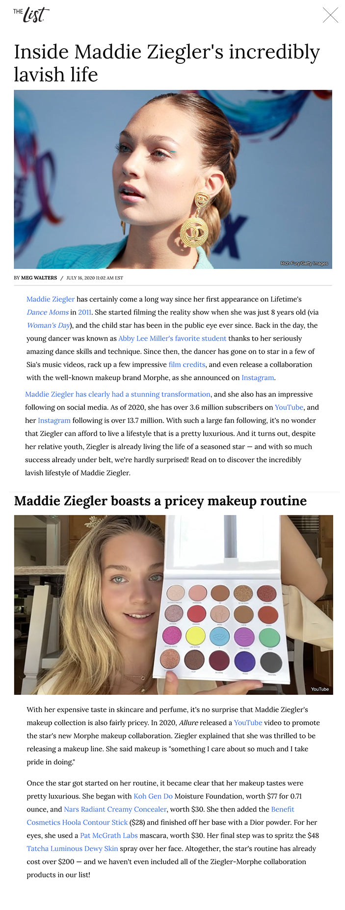 """Inside Maddie Ziegler's incredibly lavish life Rich Fury/Getty Images BYMEG WALTERS/JULY 16, 2020 11:02 AM EST Maddie Ziegler has certainly come a long way since her first appearance on Lifetime's Dance Moms in 2011.She started filming the reality show when she was just 8 years old (via Woman's Day), and the child star has been in the public eye ever since. Back in the day, the young dancer was known asAbby Lee Miller's favorite studentthanks to her seriously amazing dance skills and technique. Since then, the dancer has gone on to star in a few of Sia's music videos, rack up a few impressive film credits, and even release a collaboration with the well-known makeup brand Morphe, as she announced on Instagram.   Maddie Ziegler has clearly had a stunning transformation, and she also has an impressive following on social media. As of 2020, she has over 3.6 million subscribers onYouTube,and her Instagram following is over 13.7 million. With such a large fan following, it's no wonder that Ziegler can afford to live a lifestyle that is a pretty luxurious. And it turns out, despite her relative youth, Ziegler is already living the life of a seasoned star — and with so much success already under belt, we're hardly surprised! Read on to discover the incredibly lavish lifestyle of Maddie Ziegler.  Maddie Ziegler has a pretty impressive net worth Michael Tullberg/Getty Images Maddie Ziegler has been in the public eye sinceDance Moms began airing on Lifetime. Since then, Ziegler has managed to rake in a jaw-dropping amount of cash. In 2017,Romperdid some detective work and investigated Ziegler's various sources of income. According to the publication, Ziegler would have made $2,000 per episode ofDance Moms, giving her a total of $400,000 for the show. While it's unknown how much money Ziegler made from her appearances in Sia's music videos — which have included """"Cheap Thrills,"""" """"ElasticHeart,"""" """"Big Girls Cry,"""" and more –The Blastreported that Ziegler received an $85,000 pay che"""