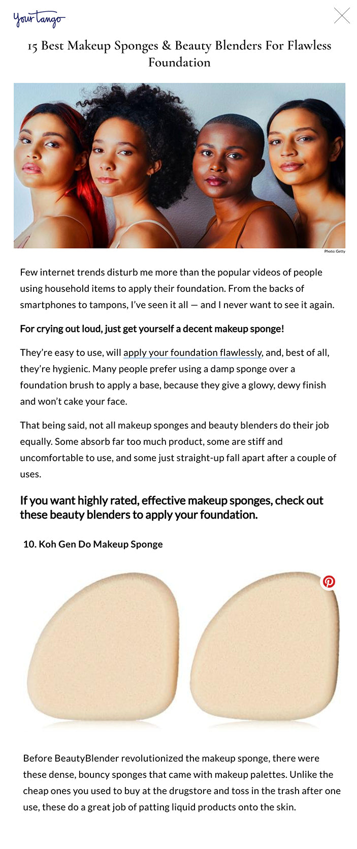 15 Best Makeup Sponges & Beauty Blenders For Flawless Foundation Photo: Getty15 Best Makeup Sponges & Beauty Blenders For Flawless Foundation Alice Kelly Writer Self Aug 3, 2020, 09:30 EDT  Few internet trends disturb me more than the popular videos of people using household items to apply their foundation. From the backs of smartphones to tampons, I've seen it all — and I never want to see it again.  For crying out loud, just get yourself a decent makeup sponge!  They're easy to use, will apply your foundation flawlessly, and, best of all, they're hygienic. Many people prefer using a damp sponge over a foundation brush to apply a base, because they give a glowy, dewy finish and won't cake your face.   That being said, not all makeup sponges and beauty blenders do their job equally. Some absorb far too much product, some are stiff and uncomfortable to use, and some just straight-up fall apart after a couple of uses.   If you want highly rated, effective makeup sponges, check out these beauty blenders to apply your foundation. RELATED: 15 Best Skincare Fridges For Preserving Your Beauty Products  1. The Original BeautyBlender  best makeup sponges  This sponge is the mother of all makeup sponges and single-handedly has every makeup brand striving to replicate its design. It's wide base and pointed tip is perfect for covering large cheek areas and tighter corners, like under eyes.   (Sephora, $20)  2. e.l.f. Total Face Sponge  best makeup sponges  For applying powder, you need a sponge that will evenly distribute the product on your face. This flat-edged sponge won't cake your powder or leave you with uneven makeup.  (Target, $5)  3. Hourglass Ambient Strobe Light Sculptor  best makeup sponges  Highlighter-obsessed makeup lovers need these sponge that's specifically designed to get the most out of your shimmery powders. It's dense in texture so you won't waste powder, and its unique shape fits perfectly along the high point of your face for easy application.   (Sephora