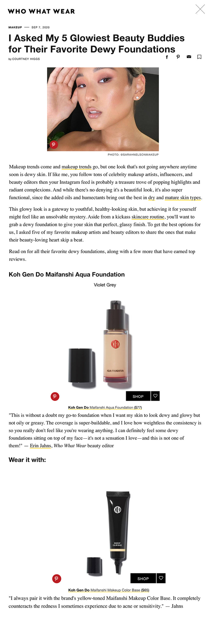 """I Asked My 5 Glowiest Beauty Buddies for Their Favorite Dewy Foundations by COURTNEY HIGGS facebook pinterest email Favorite The TK Best Dewy Foundations, According to Makeup Artists and EditorsPinterest PHOTO: @SARAHNELSONMAKEUP  Makeup trends come and makeup trends go, but one look that's not going anywhere anytime soon is dewy skin. If like me, you follow tons of celebrity makeup artists, influencers, and beauty editors then your Instagram feed is probably a treasure trove of popping highlights and radiant complexions. And while there's no denying it's a beautiful look, it's also super functional, since the added oils and humectants bring out the best in dry and mature skin types.  This glowy look is a gateway to youthful, healthy-looking skin, but achieving it for yourself might feel like an unsolvable mystery. Aside from a kickass skincare routine, you'll want to grab a dewy foundation to give your skin that perfect, glassy finish. To get the best options for us, I asked five of my favorite makeup artists and beauty editors to share the ones that make their beauty-loving heart skip a beat.   Read on for all their favorite dewy foundations, along with a few more that have earned top reviews.  Koh Gen Do Maifanshi Aqua Foundation  Violet Grey Koh Gen Do Maifanshi Aqua FoundationPinterest SHOP Favorite Koh Gen Do Maifanshi Aqua Foundation ($77) """"This is without a doubt my go-to foundation when I want my skin to look dewy and glowy but not oily or greasy. The coverage is super-buildable, and I love how weightless the consistency is so you really don't feel like you're wearing anything. I can definitely feel some dewy foundations sitting on top of my face—it's not a sensation I love—and this is not one of them!"""" — Erin Jahns, Who What Wear beauty editor   Wear it with:  Koh Gen Do Maifanshi Makeup Color BasePinterest SHOP Favorite Koh Gen Do Maifanshi Makeup Color Base ($65) """"I always pair it with the brand's yellow-toned Maifanshi Makeup Color Base. It completely c"""