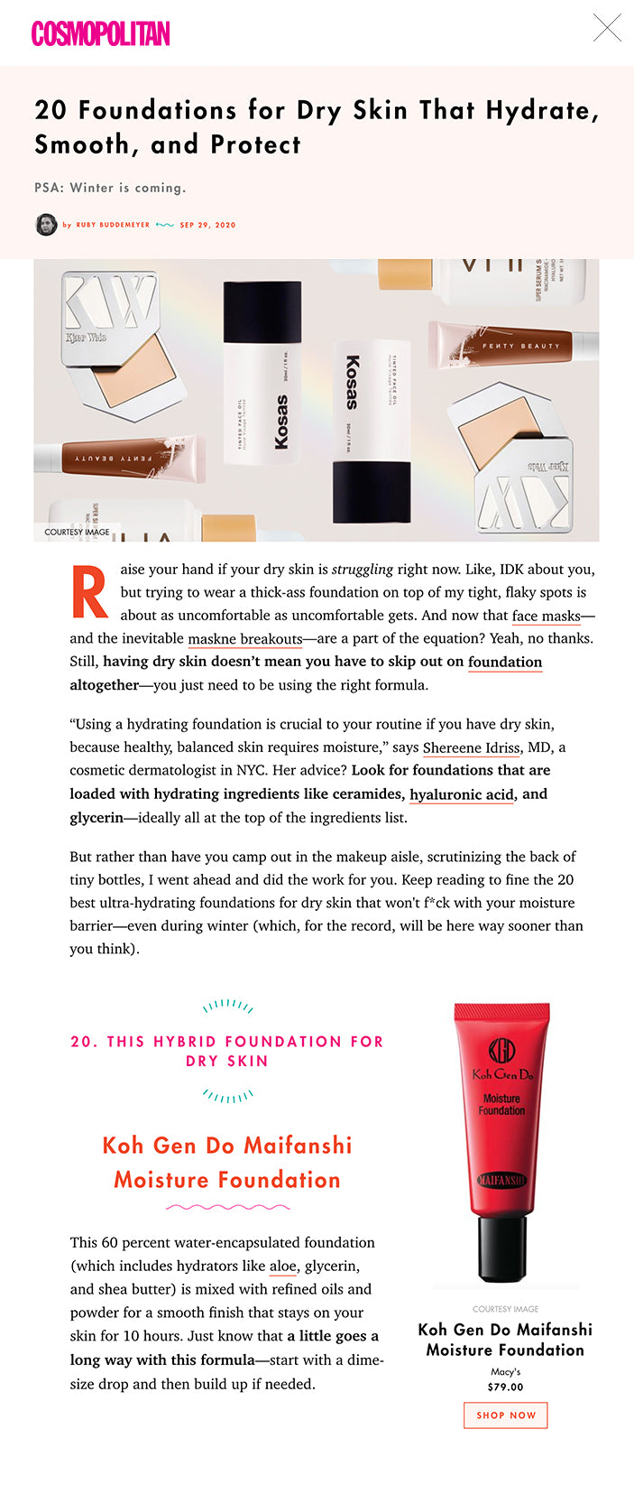 "20 Foundations for Dry Skin That Hydrate, Smooth, and Protect PSA: Winter is coming.   by RUBY BUDDEMEYER  SEP 29, 2020 foundations for dry skinCOURTESY IMAGE Raise your hand if your dry skin is struggling right now. Like, IDK about you, but trying to wear a thick-ass foundation on top of my tight, flaky spots is about as uncomfortable as uncomfortable gets. And now that face masks—and the inevitable maskne breakouts—are a part of the equation? Yeah, no thanks. Still, having dry skin doesn't mean you have to skip out on foundation altogether—you just need to be using the right formula.  ""Using a hydrating foundation is crucial to your routine if you have dry skin, because healthy, balanced skin requires moisture,"" says Shereene Idriss, MD, a cosmetic dermatologist in NYC. Her advice? Look for foundations that are loaded with hydrating ingredients like ceramides, hyaluronic acid, and glycerin—ideally all at the top of the ingredients list.  But rather than have you camp out in the makeup aisle, scrutinizing the back of tiny bottles, I went ahead and did the work for you. Keep reading to fine the 20 best ultra-hydrating foundations for dry skin that won't f*ck with your moisture barrier—even during winter (which, for the record, will be here way sooner than you think).  more from cosmopolitan This content is imported from {embed-name}. You may be able to find the same content in another format, or you may be able to find more information, at their web site.   COURTESY IMAGE Black Opal Skin Perfecting Stick Foundation SPF 15 walmart.com $9.93 SHOP NOW 1. THIS STICK FOUNDATION FOR DRY SKIN Black Opal Skin Perfecting Stick Foundation SPF 15 Is there anything more convenient than a foundation stick? Nope, and this hydrating, easy-to-apply formula from Black Opal is no exception. It's spiked with vitamins C and E for a nice dose of skin-protecting antioxidants, and it leaves your dry skin with a soft, velvety finish that doesn't cake or settle into fine lines. That's what I call a win-win, y'all.   COURTESY IMAGE Fenty Beauty Pro Filt'r Hydrating Longwear Foundation Sephora $36.00 SHOP NOW 2. THIS LONG-WEAR FOUNDATION FOR DRY SKIN Fenty Beauty Pro Filt'r Hydrating Longwear Foundation I get it: Sometimes the lighter-weight foundations for dry skin don't last as long as their matte (albeit, drying) counterparts. That's where this grapeseed oil-spiked foundation comes into play—you can expect medium-to-full coverage that won't smear or fade halfway through the day. And did I mention it comes in 50 skin-flattering shades? 'Cause it most certainly does.   COURTESY IMAGE Ilia Super Serum Skin Tint SPF 40 ILIA Beauty $46.00 SHOP NOW 3. THIS SKIN TINT FOR DRY SKIN Ilia Super Serum Skin Tint SPF 40 Perfect for anyone who wants a lighter, more natural-looking finish, this subtle tint from Ilia blasts your skin with hydrators like squalane, hyaluronic acid, and niacinamide. Give the bottle a nice little shake and smooth a few drops across your face for a subtle glow. And, psst: This one's also got SPF 40 in it for extra protection.   COURTESY IMAGE ColourPop Pretty Fresh Foundation Ulta Beauty $16.00 SHOP NOW 4. THIS MEDIUM-COVERAGE FOUNDATION FOR DRY SKIN ColourPop Pretty Fresh Foundation Blend this oil- and fragrance-free foundation on your skin, and you'll immediately see how soft and silky it feels. That's thanks to the coconut water and hyaluronic acid in the formula, which come together to moisturize even the driest of dry skin. Not bad for less than $12, IMO.   COURTESY IMAGE Uoma Beauty Say What Foundation Lookfantastic $39.30 SHOP NOW 5. THIS HYDRATING MATTE FOUNDATION FOR DRY SKIN Uoma Beauty Say What Foundation Listen, I'll be the first person to tell you that dry skin types don't typically mesh well with matte foundations. This top-rated formula from Uoma beauty is an exception though, since it's loaded with hydrating berry extract and soothing thistle extract to keep your skin from flaking off. It also comes in a whopping 51 shades, feels surprisingly weightless, and softens the appearance of pores and fine lines.   COURTESY IMAGE Kosas Tinted Face Oil Foundation Sephora $42.00 SHOP NOW 6. THIS FACE OIL FOUNDATION FOR DRY SKIN Kosas Tinted Face Oil Foundation This clean, ultra-sheer formula from Kosas is basically like a serum-foundation hybrid. It's super easy to apply—just tap it into your skin with your (clean) fingertips—and it leaves a soft and silky finish, courtesy of the formula's six botanical oils (think: avocado, jojoba, and raspberry oils). Think of this bb as the perfect everyday foundation for people who hate foundation.   COURTESY IMAGE Cover FX Luminous Tinted Moisturizer CoverFX $39.00 SHOP NOW 7. THIS GLOWY FOUNDATION FOR DRY SKIN Cover FX Luminous Tinted Moisturizer My favorite thing about this tinted moisturizer is that it makes my skin look so effing dewy. All I need is a tiny dollop and the hydrating formula (shout out to the bamboo, lotus flower, and water lily) evens out my skin texture without completely masking it. It's almost like my skin but a tad—or, fine, a lot—better.   COURTESY IMAGE Black Radiance True Complexion Bb Cream SPF 15 amazon.com SHOP NOW 8. THIS BB CREAM FOR DRY SKIN Black Radiance True Complexion BB Cream SPF 15 This BB cream acts as a solid—and hydrating!—base when you wear it on its own (kinda like a soft IG filter). Layer it with your go-to foundation, though, and you'll love how seamlessly it blends. But don't just take my word for it—peek through the over 3K five-star reviews on Amazon and you'll get the hype.   COURTESY IMAGE BareMinerals Complexion Rescue Hydrating Foundation Stick Broad Spectrum SPF 25 Sephora SHOP NOW 9. THIS SPF FOUNDATION FOR DRY SKIN BareMinerals Complexion Rescue Hydration Foundation Stick with SPF 25 Not only is this stick foundation for dry skin super easy to apply, but it's also formulated with effective hydrators like mineral-rich volcanic seawater and red algae. And, thanks to its stick formula, it can easily be blended across your skin with (clean) fingers when you have absolutely no time to sit down and do a full face.   COURTESY IMAGE Clarins Skin Illusion Natural Hydrating Foundation ulta.com $100.00 SHOP NOW 10. THIS FOUNDATION SERUM FOR DRY SKIN Clarins Skin Illusion Natural Hydrating Foundation The perfect middle ground between skincare and makeup, this foundation serum from Clarins offers lightweight-yet-buildable coverage that won't dry you out. Tap it into your skin with your fingertips for a subtle look, or build it out with a makeup sponge—either way, you'll be getting a nice dose of moisturizing ingredients like red jania, Mary's thistle oil, and more.   COURTESY IMAGE Laura Mercier Tinted Moisturizer Natural Skin Perfector Broad Spectrum SPF 30 Sephora $47.00 SHOP NOW 11. THIS TINTED MOISTURIZER FOR DRY SKIN Laura Mercier Tinted Moisturizer Natural Skin Perfector Broad Spectrum SPF 30 There's a reason this tinted moisturizer has been one of my favorite beauty products for literally years: It's suuuuuper comfortable (regardless of how many layers you blend on), it's got SPF 30, and it's crazy hydrating (which, like, is definitely a requirement for tinted moisturizers). Thanks to a blend of macadamia and kukui seed oils, you can expect your dry skin to feel soft and dewy when you're wearing this foundation.   COURTESY IMAGE Kjaer Weis Cream Foundation Dermstore $68.00 SHOP NOW 12. THIS CREAM FOUNDATION FOR DRY SKIN Kjaer Weis Cream Foundation A creamy, hydrating foundation for dry skin that comes in next-level packaging? Uh, yeah, sold. Unlike the majority of semi-matte foundations that leave your skin extra dry, this formula is spiked with coconut oil, sweet almond seed oil, and jojoba seed oil, all of which work to soothe and moisturize your skin (flakes included).   COURTESY IMAGE Smashbox Studio Skin 15 Hour Hydrating Foundation Dermstore $36.00 SHOP NOW 13. THIS FULL-COVERAGE FOUNDATION FOR DRY SKIN Smashbox Studio Skin 15 Hour Hydrating Foundation Having dry skin doesn't mean you need to go for a light, subtle look with your foundation. If you're on the hunt for a full-coverage foundation that won't make your skin feel tight and flaky, you'll love this comfy formula from Smashbox. And hydrating ingredients like hyaluronic acid and vitamin E in the formula will make you feel real good about this purchase.   COURTESY IMAGE Neutrogena Hydro Boost Hydrating Tint amazon.com $13.87 SHOP NOW 14. THIS ULTRA-HYDRATING FOUNDATION FOR DRY SKIN Neutrogena Hydro Boost Hydrating Tint Just like Neutrogena's cult-favorite Hydro Boost Water Gel Moisturizer, the hero ingredient in this dry-skin foundation is hyaluronic acid, which delivers (and traps!) a huge dose of hydration into your skin every time you apply it. Pro tip: Layer this foundation over the moisturizer for a truly hydrating experience.   COURTESY IMAGE CoverGirl + Olay Simply Ageless Instant Wrinkle Defying Foundation amazon.com $12.18 SHOP NOW 15. THIS FOUNDATION FOR DRY SKIN AND FINE LINES CoverGirl + Olay Simply Ageless Instant Wrinkle Defying Foundation A collab between two drugstore staples, this foundation from CoverGirl and Olay is formulated to literally glide over fine lines and wrinkles (see: the opposite of settling in and caking). And thanks to the formula's hyaluronic acid and vitamin C, it's also 100 percent dry-skin friendly.   COURTESY IMAGE It Cosmetics CC+ Cream with SPF 50+ itcosmetics.com $39.50 SHOP NOW 16. THIS LIGHTWEIGHT CC CREAM FOR DRY SKIN It Cosmetics CC+ Cream with SPF 50+ This subtle foundation from It Cosmetics not only hydrates your skin (shout out to the formula's hyaluronic acid, antioxidants, and peptides), but it also stays on—and looks freshly applied—all day long. Expect compliments on your skin every time you wear it.   COURTESY IMAGE Revlon PhotoReady Candid Natural Finish Anti-Pollution Foundation Ulta Beauty $5.49 SHOP NOW 17. THIS DRUGSTORE FOUNDATION FOR DRY SKIN Revlon PhotoReady Candid Natural Finish Anti-Pollution Foundation This drugstore foundation for dry skin literally feels like a moisturizer when you slather it on—courtesy of hydrating ingredients like vitamin E and aloe—and thanks to its anti–blue light properties (like titanium dioxide), it protects your dry skin from getting even drier while you stare at screens all day.   COURTESY IMAGE Tarte Shape Tape Hydrating Foundation tartecosmetics.com $39.00 SHOP NOW 18. THIS GEL FOUNDATION FOR DRY SKIN Tarte Cosmetics Shape Tape Hydrating Foundation The cool thing about this oil-free gel foundation (which comes in 25 shades, BTW) is that it leaves your skin with a smooth, buildable base that doesn't look even remotely cakey. And with ingredients like skin-plumping collagen and hydrating glycerin and hyaluronic acid, it soothes even the driest of skin types.   NORDSTROM.COM Charlotte Tilbury Light Wonder Youth Boosting Perfect Skin Foundation Sephora $46.00 SHOP NOW 19. THIS OIL-FREE FOUNDATION FOR DRY SKIN Charlotte Tilbury Light Wonder Youth Boosting Perfect Skin Foundation Looking for a featherweight foundation that gives your skin a healthy dose of hydration? Um, hi, meet this oil-free formula that's loaded with moisturizing glycerin and dimethicone, blends in for a flawless finish, and lasts for up to 18 hours.   COURTESY IMAGE Koh Gen Do Maifanshi Moisture Foundation Macy's $77.00 SHOP NOW 20. THIS HYBRID FOUNDATION FOR DRY SKIN Koh Gen Do Maifanshi Moisture Foundation This 60 percent water-encapsulated foundation (which includes hydrators like aloe, glycerin, and shea butter) is mixed with refined oils and powder for a smooth finish that stays on your skin for 10 hours. Just know that a little goes a long way with this formula—start with a dime-size drop and then build up if needed.  Related Story  Finally, Your Dry-as-Hell Skin Has Met Its Match RUBY BUDDEMEYER beauty editor Ruby is the beauty editor at Cosmopolitan, where she covers beauty across print and digital."