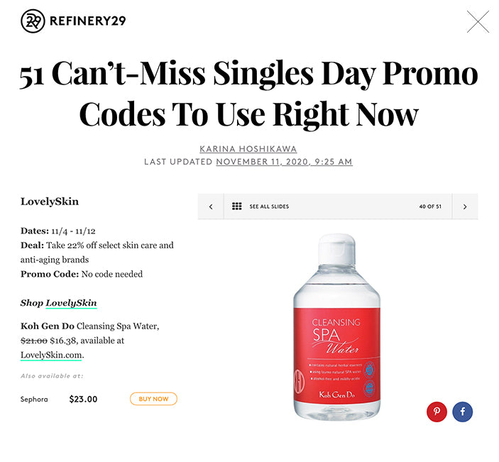 51 Can't-Miss Singles Day Promo Codes To Use Right Now KARINA HOSHIKAWA LAST UPDATED NOVEMBER 11, 2020, 9:25 AM   SEE ALL SLIDES 40 OF 51 Slide 40  SHOP THIS  KOH GEN DO Cleansing Spa Water $21.00$16.38 BUY LovelySkin  Dates: 11/4 - 11/12 Deal: Take 22% off select skin care and anti-aging brands Promo Code: No code needed  Shop LovelySkin Koh Gen Do Cleansing Spa Water, $21.00 $16.38, available at LovelySkin.com.  SPONSORED ∙ 0:10